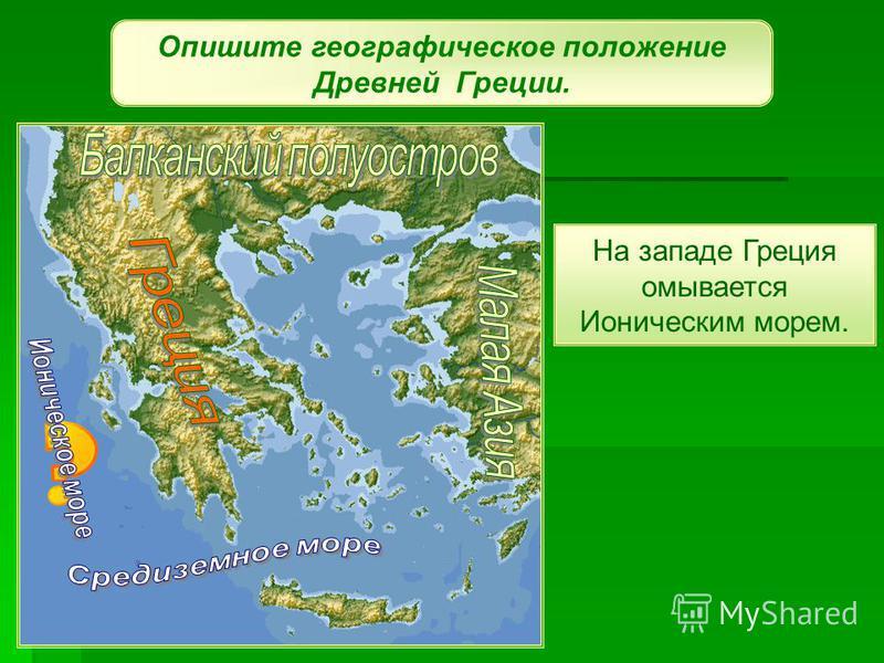 Опишите географическое положение Древней Греции. На западе Греция омывается Ионическим морем.