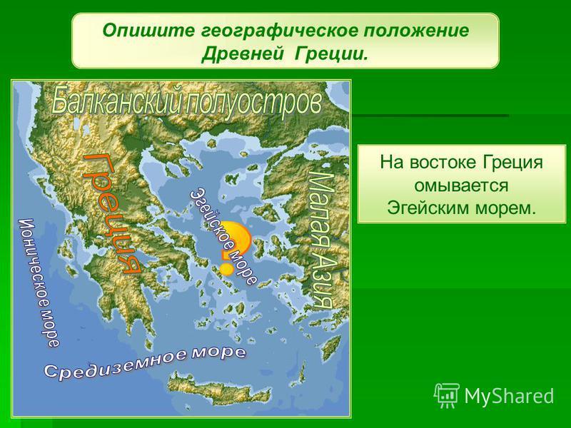 Опишите географическое положение Древней Греции. На востоке Греция омывается Эгейским морем.