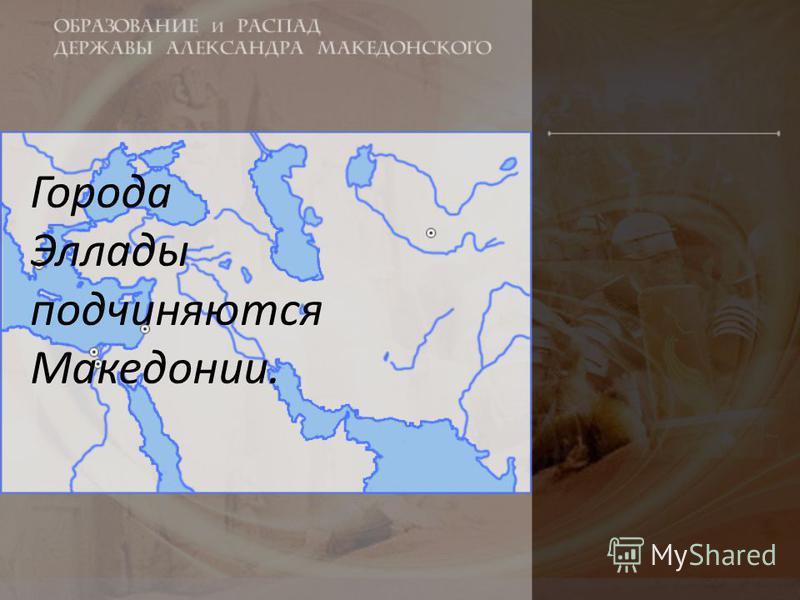 Города Эллады подчиняются Македонии.
