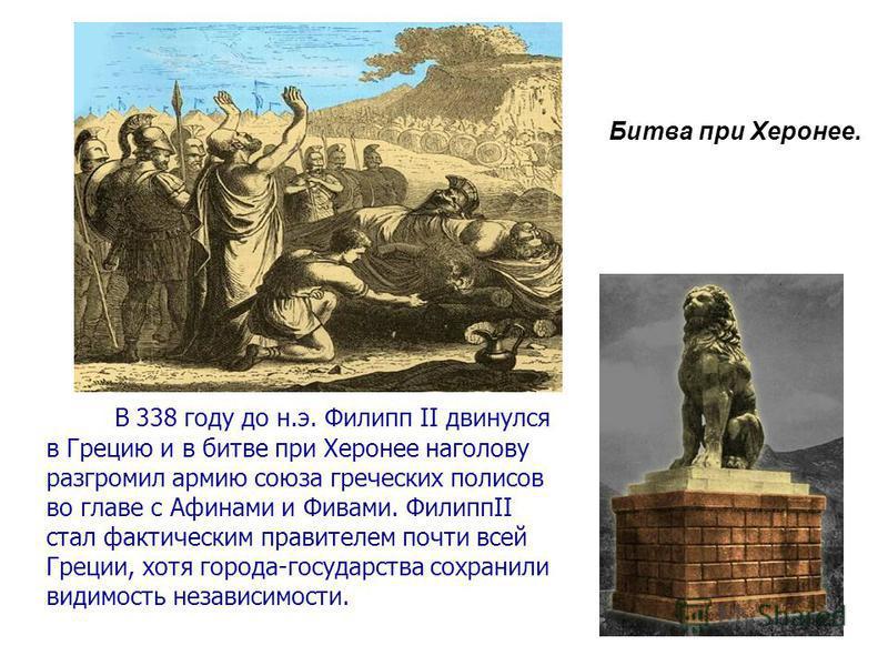 . В 338 году до н.э. Филипп II двинулся в Грецию и в битве при Херонее наголову разгромил армию союза греческих полисов во главе с Афинами и Фивами. ФилиппII стал фактическим правителем почти всей Греции, хотя города-государства сохранили видимость н