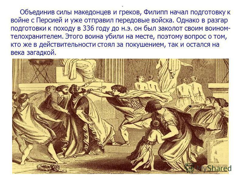 . Объединив силы македонцев и греков, Филипп начал подготовку к войне с Персией и уже отправил передовые войска. Однако в разгар подготовки к походу в 336 году до н.э. он был заколот своим воином- телохранителем. Этого воина убили на месте, поэтому в
