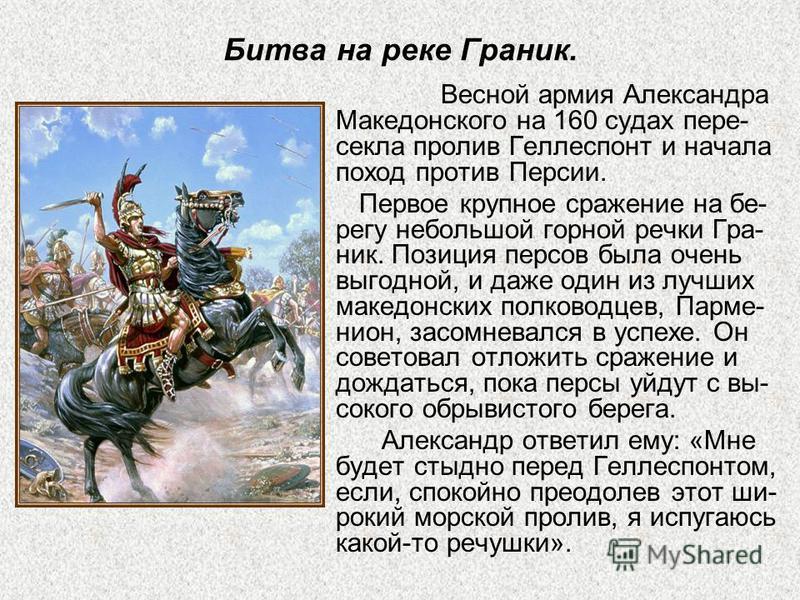 Битва на реке Граник. Весной армия Александра Македонского на 160 судах пере- секла пролив Геллеспонт и начала поход против Персии. Первое крупное сражение на берегу небольшой горной речки Гра- ник. Позиция персов была очень выгодной, и даже один из