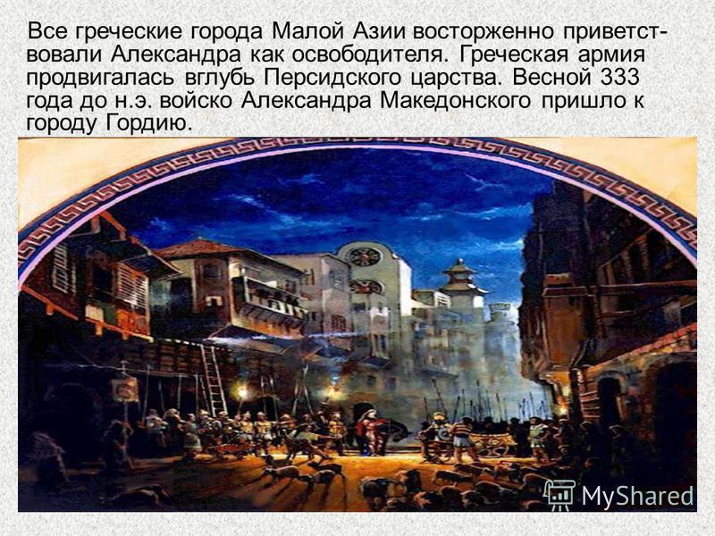 Все греческие города Малой Азии восторженно приветствовали Александра как освободителя. Греческая армия продвигалась вглубь Персидского царства. Весной 333 года до н.э. войско Александра Македонского пришло к городу Гордию.
