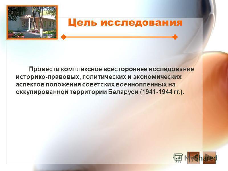 Цель исследования Провести комплексное всестороннее исследование историко-правовых, политических и экономических аспектов положения советских военнопленных на оккупированной территории Беларуси (1941-1944 гг.).
