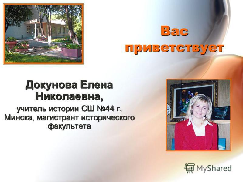 Вас приветствует Докунова Елена Николаевна, учитель истории СШ 44 г. Минска, магистрант исторического факультета