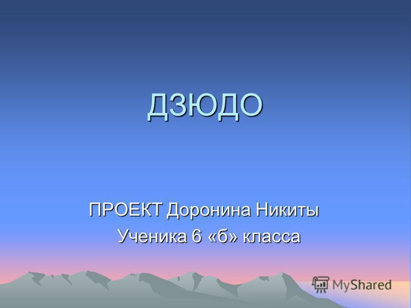 ДЗЮДО ПРОЕКТ Доронина Никиты Ученика 6 «б» класса