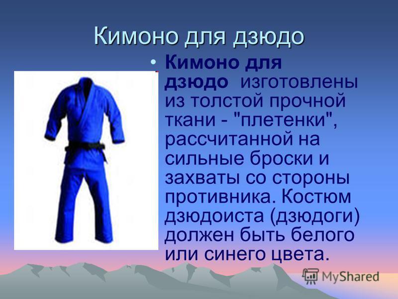 Кимоно для дзюдо Кимоно для дзюдо изготовлены из толстой прочной ткани - плетенки, рассчитанной на сильные броски и захваты со стороны противника. Костюм дзюдоиста (дзюдоги) должен быть белого или синего цвета.