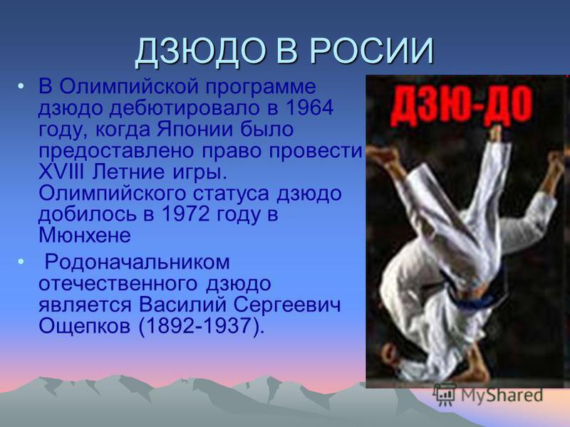 ДЗЮДО В РОСИИ В Олимпийской программе дзюдо дебютировало в 1964 году, когда Японии было предоставлено право провести XVIII Летние игры. Олимпийского статуса дзюдо добилось в 1972 году в Мюнхене Родоначальником отечественного дзюдо является Василий Се