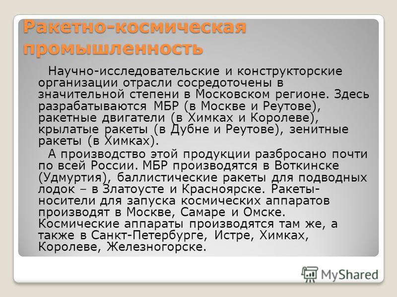Ракетно-космическая промышленность Научно-исследовательские и конструкторские организации отрасли сосредоточены в значительной степени в Московском регионе. Здесь разрабатываются МБР (в Москве и Реутове), ракетные двигатели (в Химках и Королеве), кры