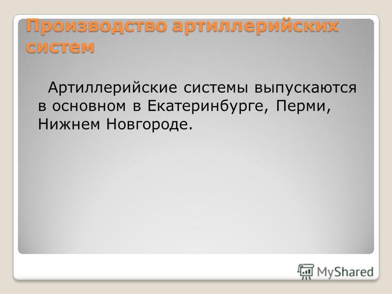 Производство артиллерийских систем Артиллерийские системы выпускаются в основном в Екатеринбурге, Перми, Нижнем Новгороде.