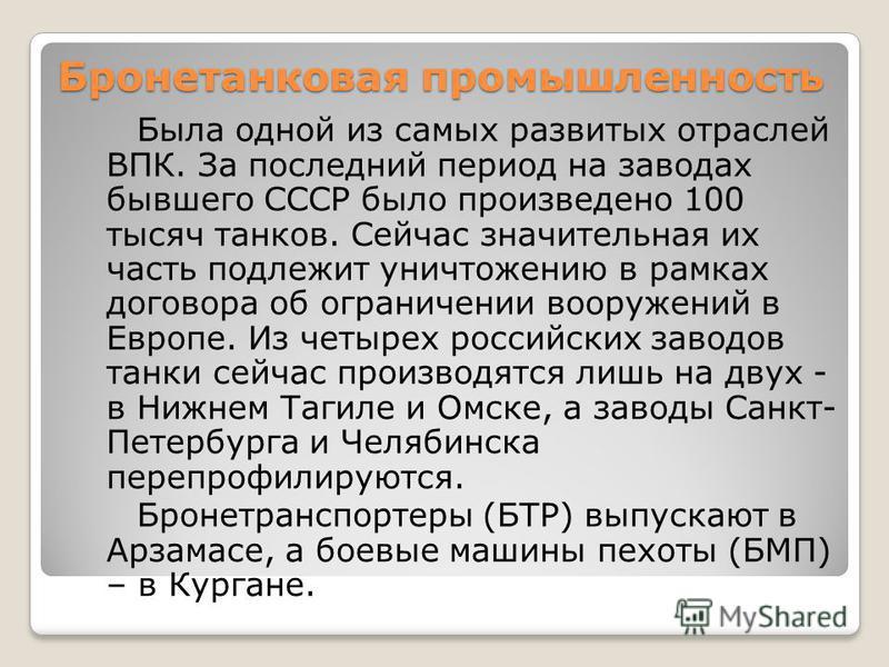 Бронетанковая промышленность Была одной из самых развитых отраслей ВПК. За последний период на заводах бывшего СССР было произведено 100 тысяч танков. Сейчас значительная их часть подлежит уничтожению в рамках договора об ограничении вооружений в Евр