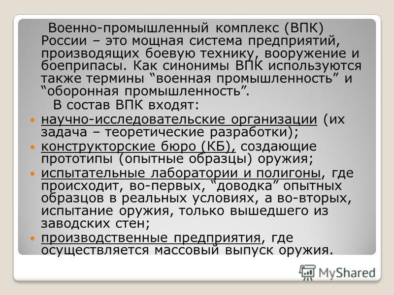 Военно-промышленный комплекс (ВПК) России – это мощная система предприятий, производящих боевую технику, вооружение и боеприпасы. Как синонимы ВПК используются также термины военная промышленность и оборонная промышленность. В состав ВПК входят: науч