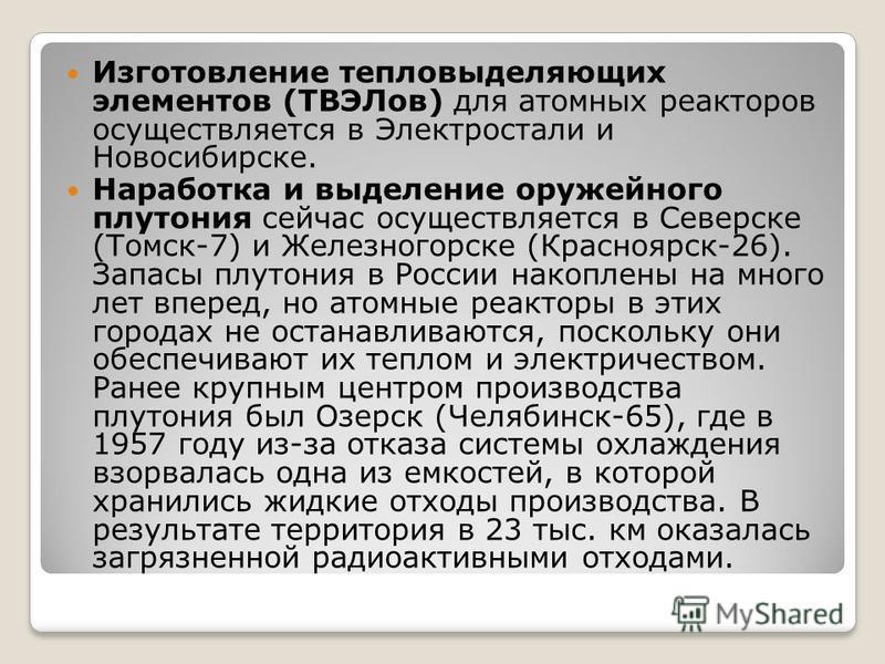 Изготовление тепловыделяющих элементов (ТВЭЛов) для атомных реакторов осуществляется в Электростали и Новосибирске. Наработка и выделение оружейного плутония сейчас осуществляется в Северске (Томск-7) и Железногорске (Красноярск-26). Запасы плутония