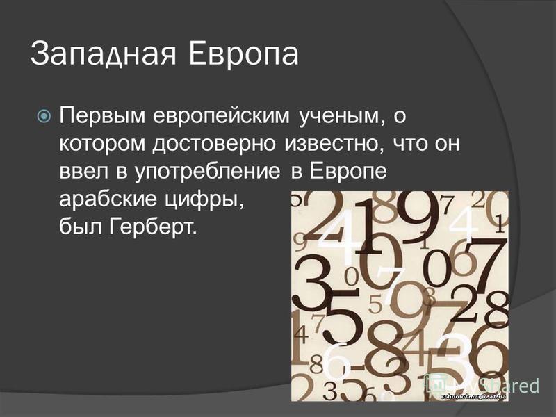 Западная Европа Первым европейским ученым, о котором достоверно известно, что он ввел в употребление в Европе арабские цифры, был Герберт.