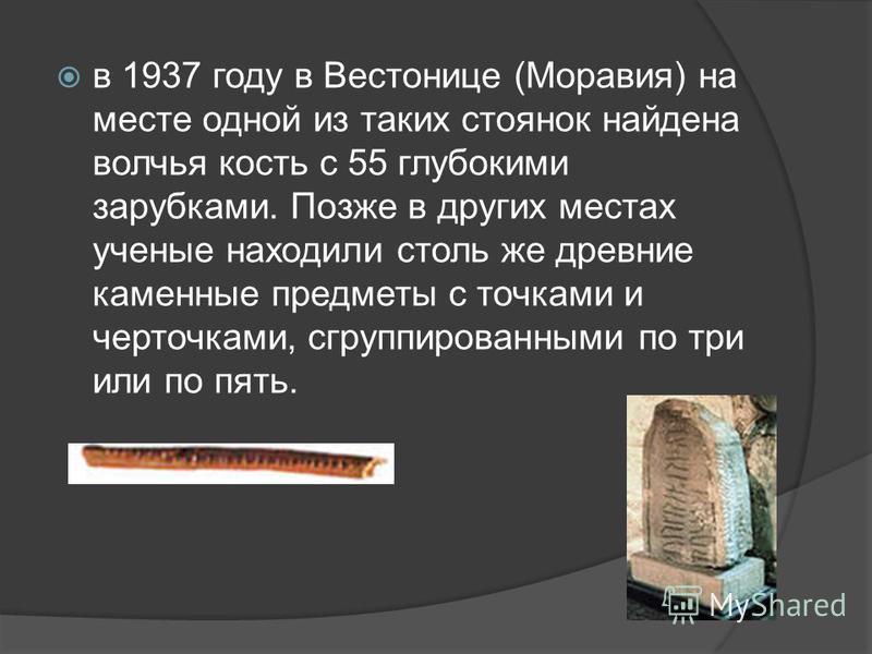 в 1937 году в Вестонице (Моравия) на месте одной из таких стоянок найдена волчья кость с 55 глубокими зарубками. Позже в других местах ученые находили столь же древние каменные предметы с точками и черточками, сгруппированными по три или по пять.