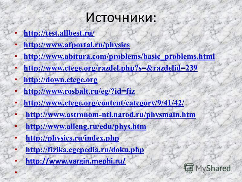 Источники: http://test.allbest.ru/ http://www.afportal.ru/physics http://www.abitura.com/problems/basic_problems.html http://www.ctege.org/razdel.php?s=&razdelid=239 http://down.ctege.org http://www.rosbalt.ru/eg/?id=fiz http://www.ctege.org/content/