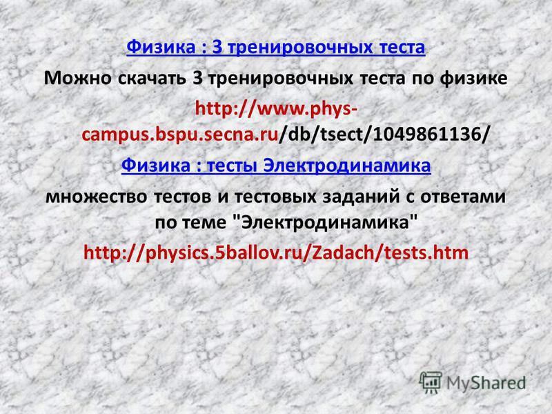 Физика : 3 тренировочных теста Можно скачать 3 тренировочных теста по физике http://www.phys- campus.bspu.secna.ru/db/tsect/1049861136/ Физика : тесты Электродинамика множество тестов и тестовых заданий с ответами по теме