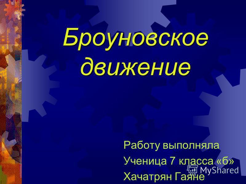 Броуновское движение Работу выполняла Ученица 7 класса «б» Хачатрян Гаяне
