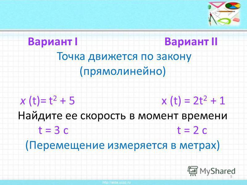 Вариант I Вариант II Точка движется по закону (прямолинейно) х (t)= t 2 + 5 х (t) = 2t 2 + 1 Найдите ее скорость в момент времени t = 3 c t = 2 c (Перемещение измеряется в метрах) 5