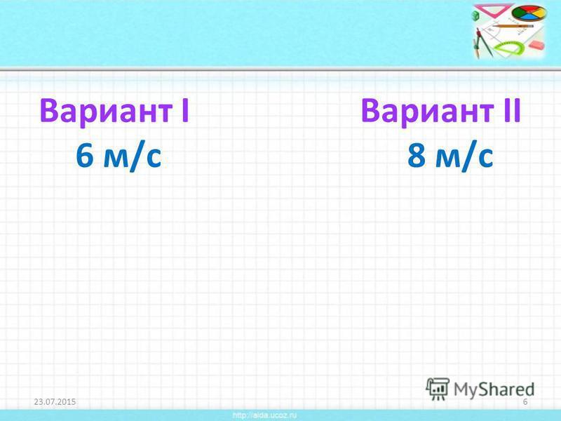 Вариант I Вариант II 6 м/с 8 м/с 23.07.20156