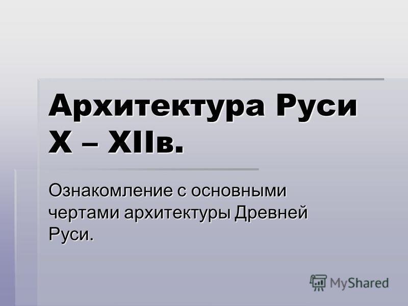 Архитектура Руси X – XIIв. Ознакомление с основными чертами архитектуры Древней Руси.