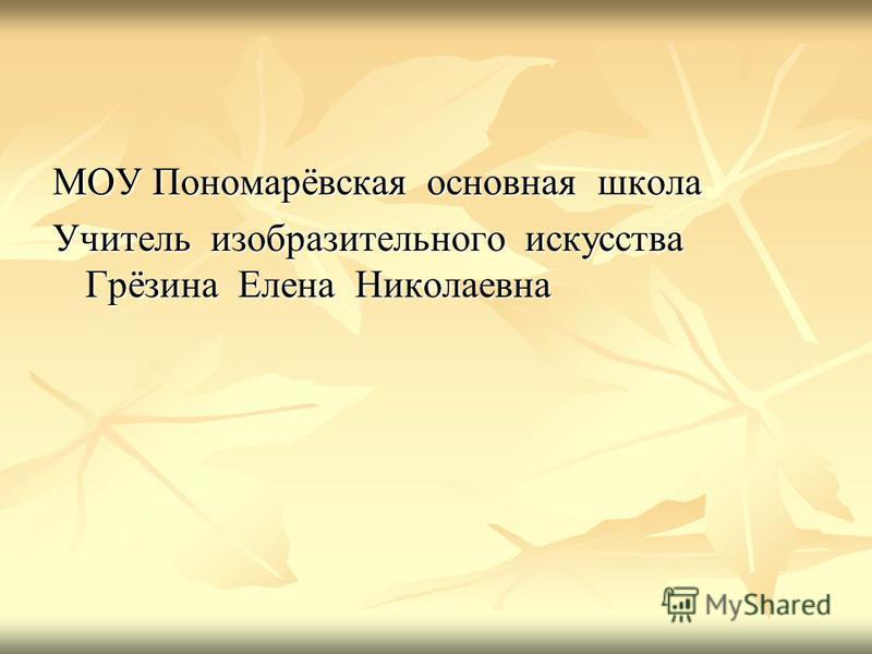 МОУ Пономарёвская основная школа Учитель изобразительного искусства Грёзина Елена Николаевна