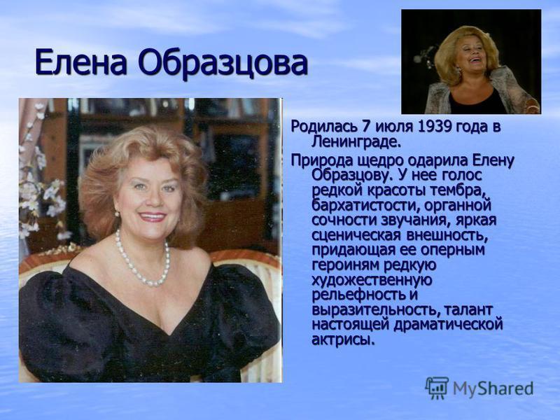 Елена Образцова Родилась 7 июля 1939 года в Ленинграде. Природа щедро одарила Елену Образцову. У нее голос редкой красоты тембра, бархатистости, органной сочности звучания, яркая сценическая внешность, придающая ее оперным героиням редкую художествен