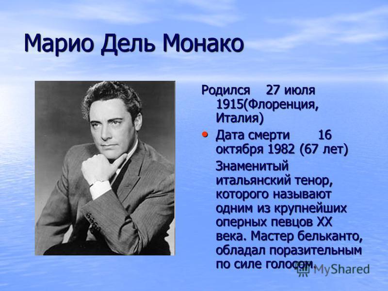 Марио Дель Монако Родился 27 июля 1915(Флоренция, Италия) Дата смерти 16 октября 1982 (67 лет) Дата смерти 16 октября 1982 (67 лет) Знаменитый итальянский тенор, которого называют одним из крупнейших оперных певцов XX века. Мастер бельканто, обладал