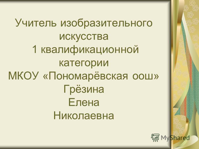 Учитель изобразительного искусства 1 квалификационной категории МКОУ «Пономарёвская оош» Грёзина Елена Николаевна