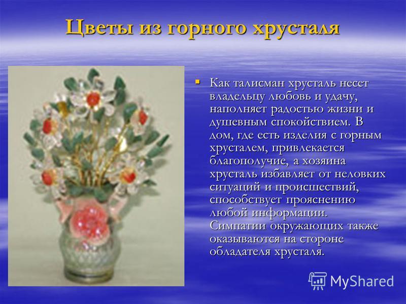 Цветы из горного хрусталя Как талисман хрусталь несет владельцу любовь и удачу, наполняет радостью жизни и душевным спокойствием. В дом, где есть изделия с горным хрусталем, привлекается благополучие, а хозяина хрусталь избавляет от неловких ситуаций