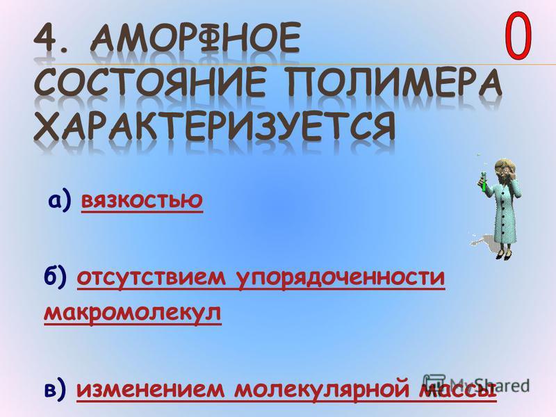 а) вязкостью б) отсутствием упорядоченности макромолекул отсутствием упорядоченности макромолекул в) изменением молекулярной массы изменением молекулярной массы