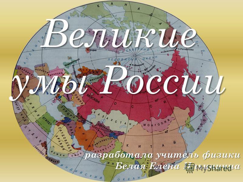 Великие умы России разработала учитель физики Белая Елена Ильинична разработала учитель физики Белая Елена Ильинична