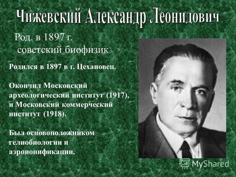 Родился в 1897 в г. Цехановец. Окончил Московский археологический институт (1917), и Московский коммерческий институт (1918). Был основоположником гелиобиологии и аэроионификации. Род. в 1897 г. советский биофизик
