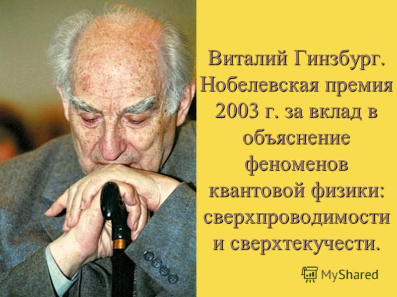 Виталий Гинзбург. Нобелевская премия 2003 г. за вклад в объяснение феноменов квантовой физики : сверхпроводимости и сверхтекучести.