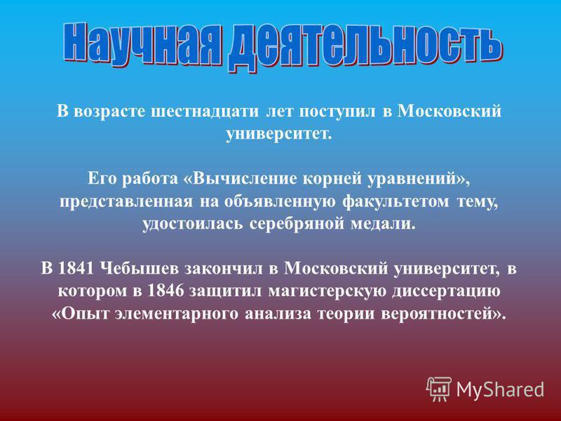 В возрасте шестнадцати лет поступил в Московский университет. Его работа «Вычисление корней уравнений», представленная на объявленную факультетом тему, удостоилась серебряной медали. В 1841 Чебышев закончил в Московский университет, в котором в 1846