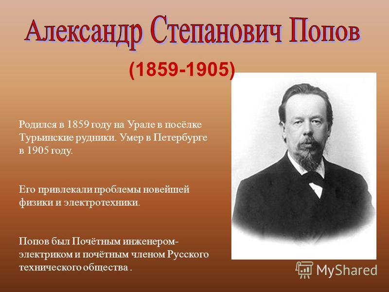 (1859-1905) Родился в 1859 году на Урале в посёлке Турьинские рудники. Умер в Петербурге в 1905 году. Его привлекали проблемы новейшей физики и электротехники. Попов был Почётным инженером - электриком и почётным членом Русского технического общества