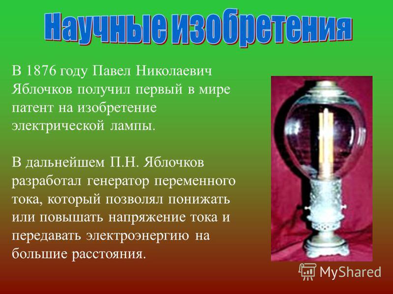 В 1876 году Павел Николаевич Яблочков получил первый в мире патент на изобретение электрической лампы. В дальнейшем П. Н. Яблочков разработал генератор переменного тока, который позволял понижать или повышать напряжение тока и передавать электроэнерг