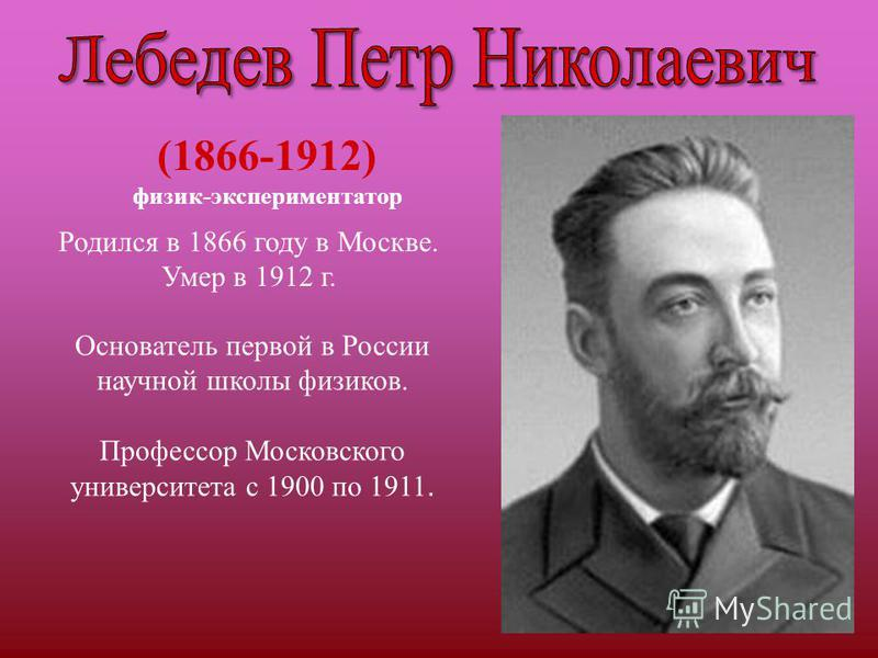 Родился в 1866 году в Москве. Умер в 1912 г. (1866-1912) физик - экспериментатор Основатель первой в России научной школы физиков. Профессор Московского университета с 1900 по 1911.