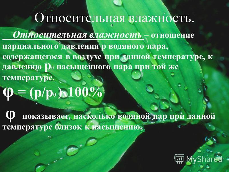 Относительная влажность. Относительная влажность – отношение парциального давления р водяного пара, содержащегося в воздухе при данной температуре, к давлению р 0 насыщенного пара при той же температуре. φ = (р/р 0 ) х 100% φ показывает, насколько во