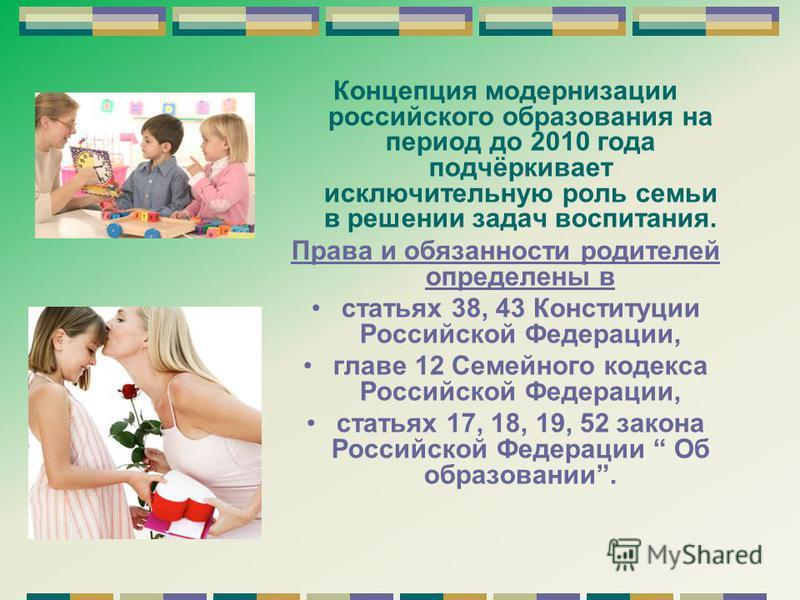Концепция модернизации российского образования на период до 2010 года подчёркивает исключительную роль семьи в решении задач воспитания. Права и обязанности родителей определены в статьях 38, 43 Конституции Российской Федерации, главе 12 Семейного ко