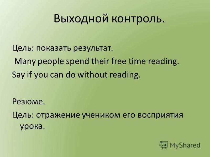 Выходной контроль. Цель: показать результат. Many people spend their free time reading. Say if you can do without reading. Резюме. Цель: отражение учеником его восприятия урока.