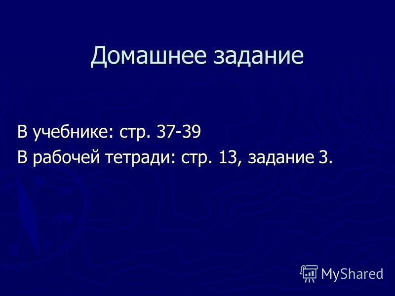 Домашнее задание В учебнике: стр. 37-39 В рабочей тетради: стр. 13, задание 3.