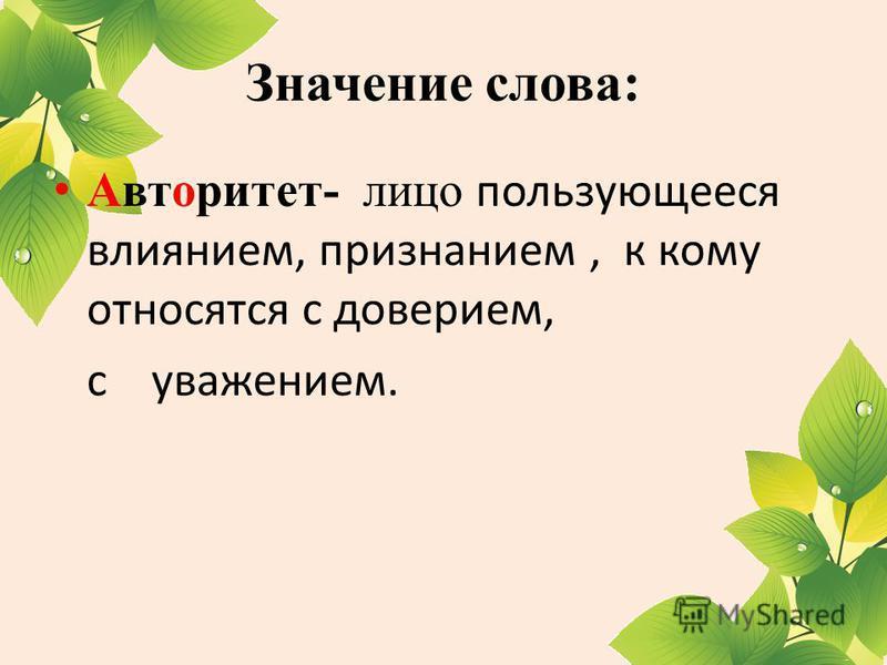 Значение слова: Авторитет- лицо пользующееся влиянием, признанием, к кому относятся с доверием, с уважением.