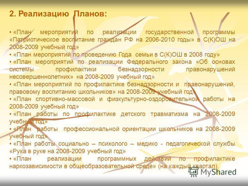 2. Реализацию Планов: «План мероприятий по реализации государственной программы «Патриотическое воспитание граждан РФ на 2006-2010 годы» в С(К)ОШ на 2008-2009 учебный год» «План мероприятий по проведению Года семьи в С(К)ОШ в 2008 году» «План меропри