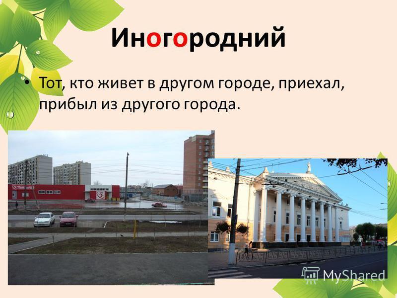 Иногородний Тот, кто живет в другом городе, приехал, прибыл из другого города.