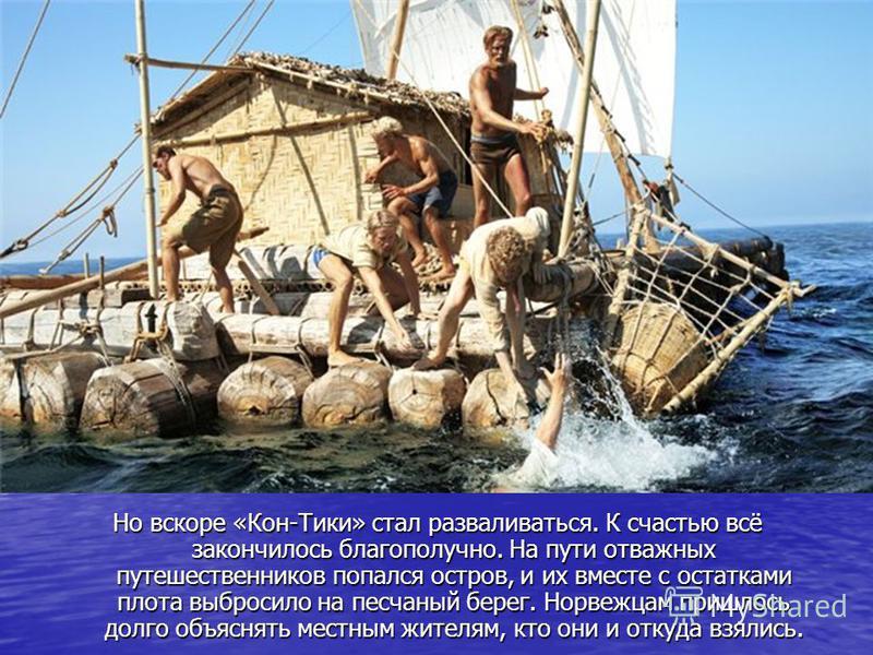 Но вскоре «Кон-Тики» стал разваливаться. К счастью всё закончилось благополучно. На пути отважных путешественников попался остров, и их вместе с остатками плота выбросило на песчаный берег. Норвежцам пришлось долго объяснять местным жителям, кто они