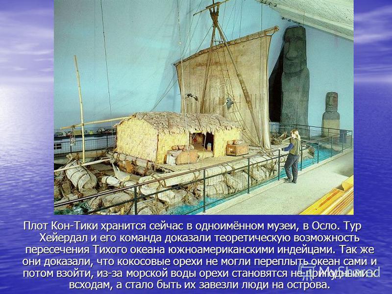Плот Кон-Тики хранится сейчас в одноимённом музеи, в Осло. Тур Хейердал и его команда доказали теоретическую возможность пересечения Тихого океана южноамериканскими индейцами. Так же они доказали, что кокосовые орехи не могли переплыть океан сами и п