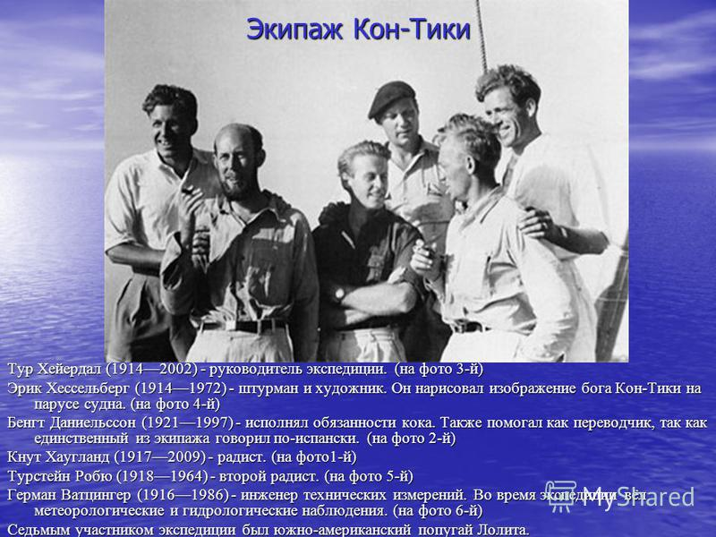 Экипаж Кон-Тики Тур Хейердал (19142002) - руководитель экспедиции. (на фото 3-й) Эрик Хессельберг (19141972) - штурман и художник. Он нарисовал изображение бога Кон-Тики на парусе судна. (на фото 4-й) Бенгт Даниельссон (19211997) - исполнял обязаннос