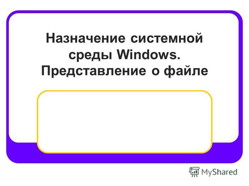 Назначение системной среды Windows. Представление о файле
