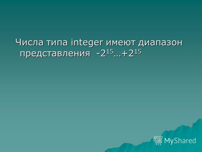 Числа типа integer имеют диапазон представления -2 15 …+2 15 Числа типа integer имеют диапазон представления -2 15 …+2 15